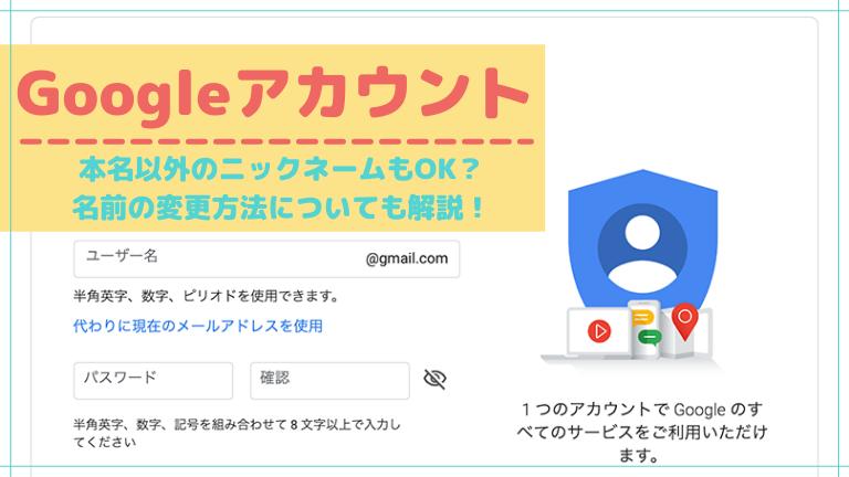 グーグルアカウント作成は本名以外のニックネームもOK?名前の変更方法についても解説!